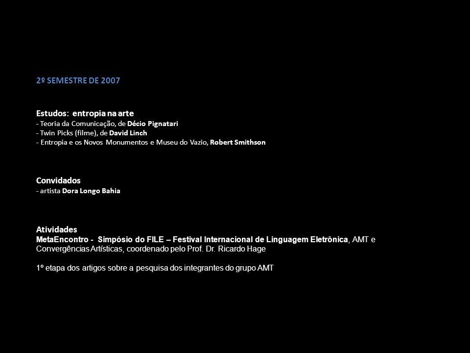 1º SEMESTRE DE 2008 Estudos - Estado da arte na vídeoperformance, Paula Garcia - Estado da arte na net art, Denise Agassi - Apresentação de projeto de pesquisa: Denise Agassi e Paula Garcia - Analise crítica sobre o trabalho de Paula Garcia, pela Nancy Betts - Analise crítica sobre o trabalho de Denise Agassi, pelo Claudio Bueno I Encontro arte&meios tecnológicos: Práticas do Processo Oficinal Cultural Oswald de Andrade - ASSAOC 1.