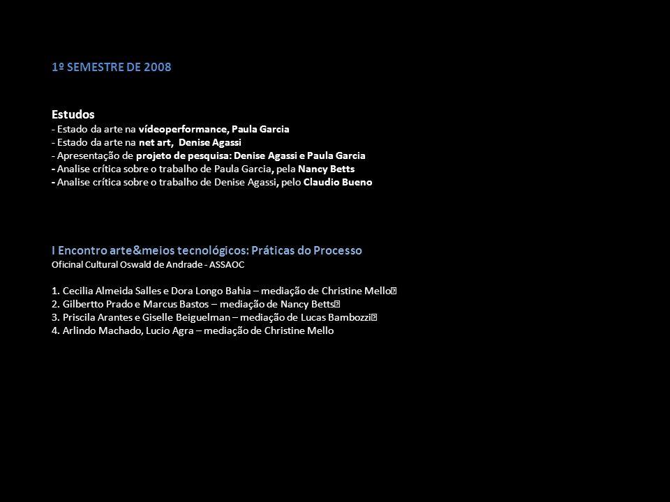 1º SEMESTRE DE 2008 Estudos - Estado da arte na vídeoperformance, Paula Garcia - Estado da arte na net art, Denise Agassi - Apresentação de projeto de