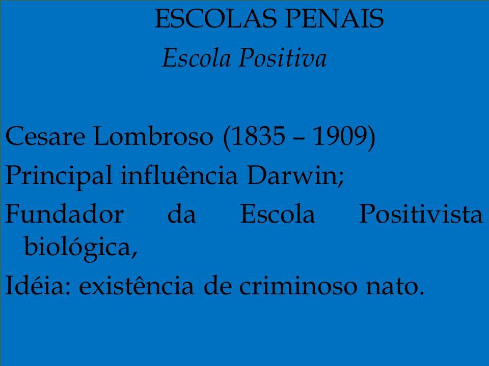 ESCOLAS PENAIS Escola Positiva Cesare Lombroso (1835 – 1909) Principal influência Darwin; Fundador da Escola Positivista biológica, Idéia: existência