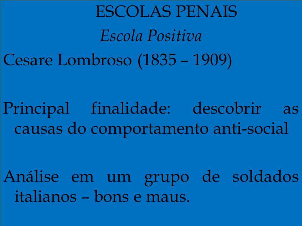 ESCOLAS PENAIS Escola Positiva Cesare Lombroso (1835 – 1909) Principal finalidade: descobrir as causas do comportamento anti-social Análise em um grup