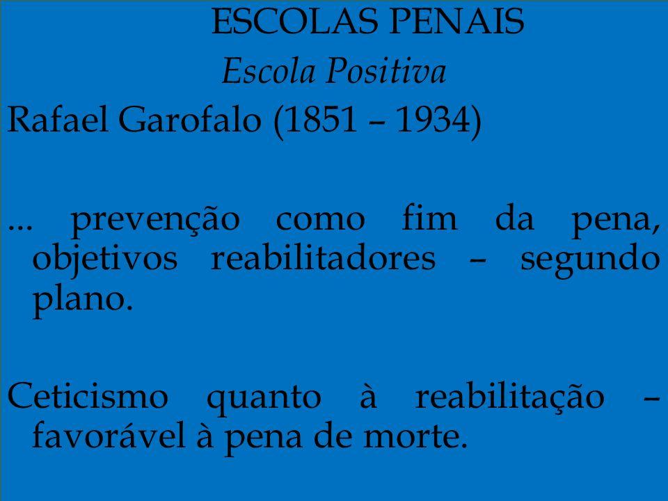 ESCOLAS PENAIS Escola Positiva Rafael Garofalo (1851 – 1934)... prevenção como fim da pena, objetivos reabilitadores – segundo plano. Ceticismo quanto