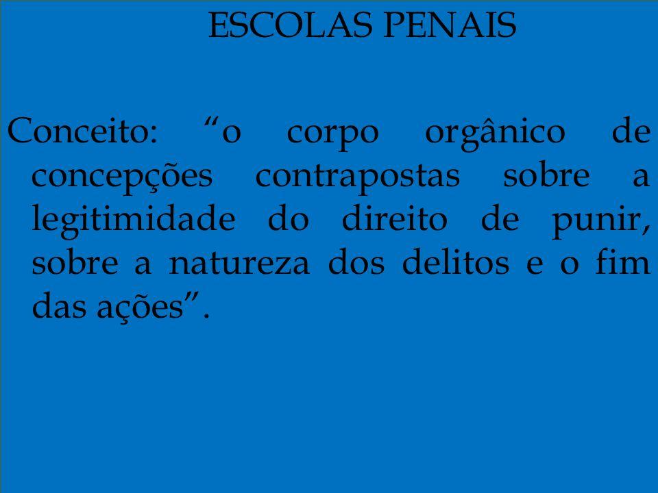 ESCOLAS PENAIS Conceito: o corpo orgânico de concepções contrapostas sobre a legitimidade do direito de punir, sobre a natureza dos delitos e o fim da