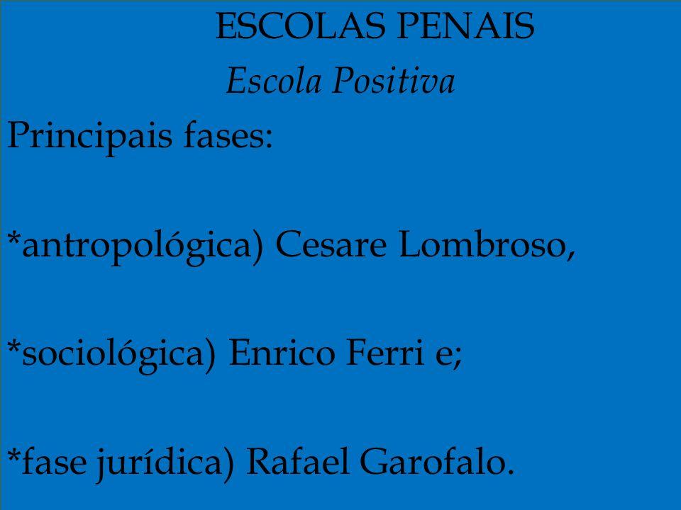 ESCOLAS PENAIS Escola Positiva Principais fases: *antropológica) Cesare Lombroso, *sociológica) Enrico Ferri e; *fase jurídica) Rafael Garofalo.