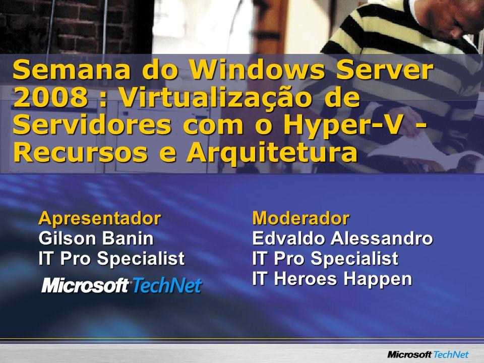 Moderador Edvaldo Alessandro IT Pro Specialist IT Heroes Happen Semana do Windows Server 2008 : Virtualização de Servidores com o Hyper-V - Recursos e