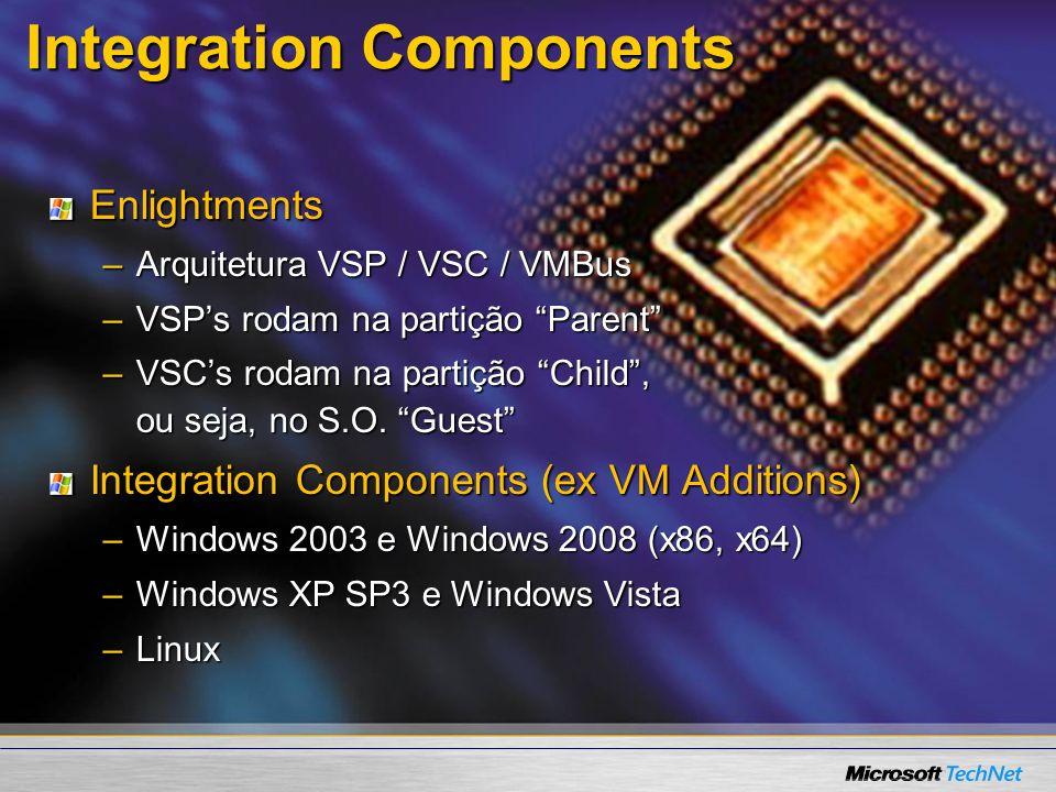 Integration Components Enlightments –Arquitetura VSP / VSC / VMBus –VSPs rodam na partição Parent –VSCs rodam na partição Child, ou seja, no S.O. Gues