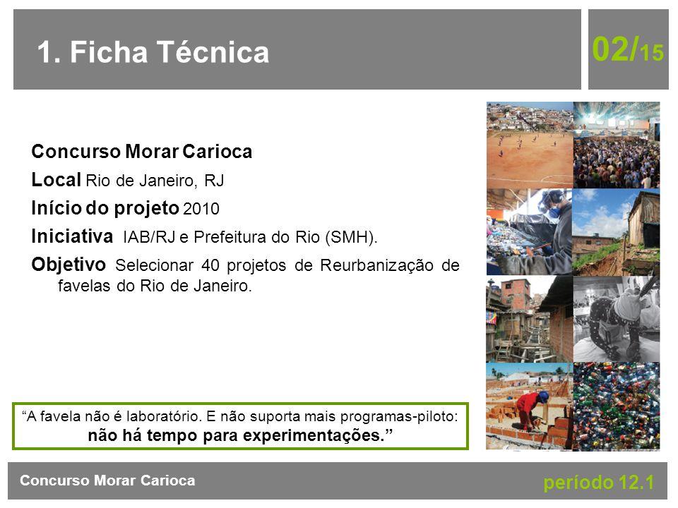 1. Ficha Técnica Concurso Morar Carioca período 12.1 02/ 15 Concurso Morar Carioca Local Rio de Janeiro, RJ Início do projeto 2010 Iniciativa IAB/RJ e