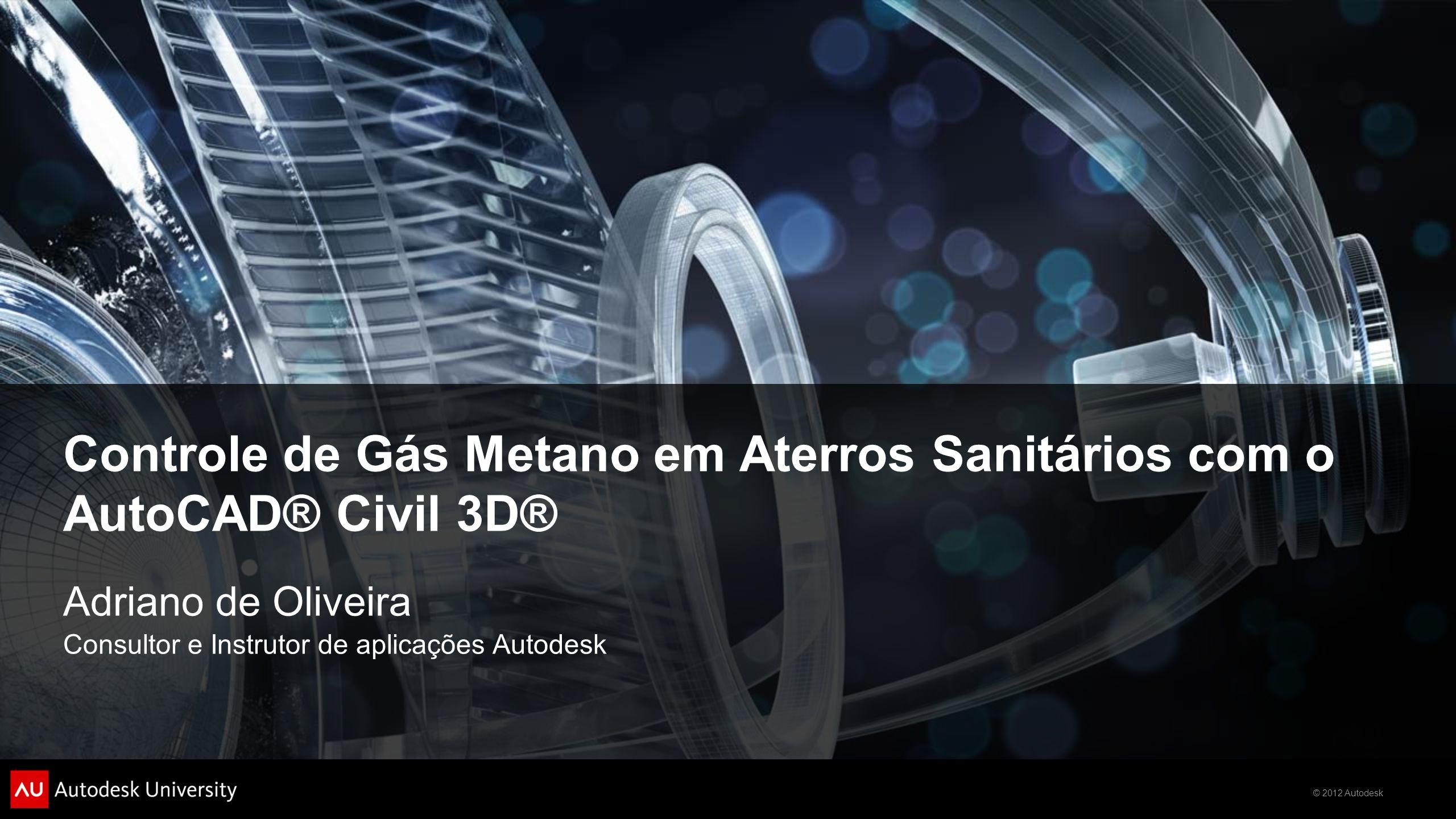© 2012 Autodesk Controle de Gás Metano em Aterros Sanitários com o AutoCAD® Civil 3D® Adriano de Oliveira Consultor e Instrutor de aplicações Autodesk