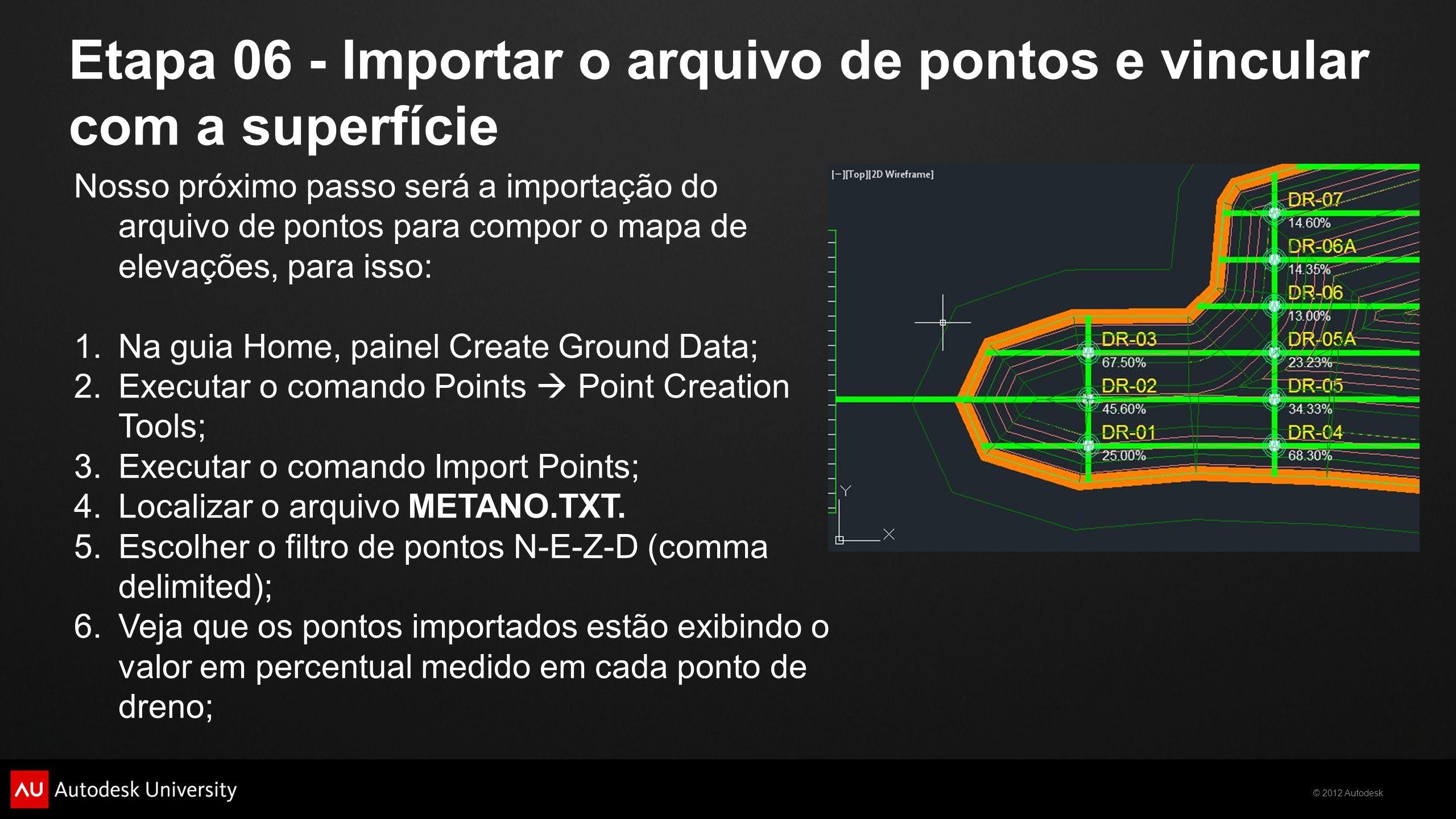 © 2012 Autodesk Etapa 06 - Importar o arquivo de pontos e vincular com a superfície Nosso próximo passo será a importação do arquivo de pontos para co