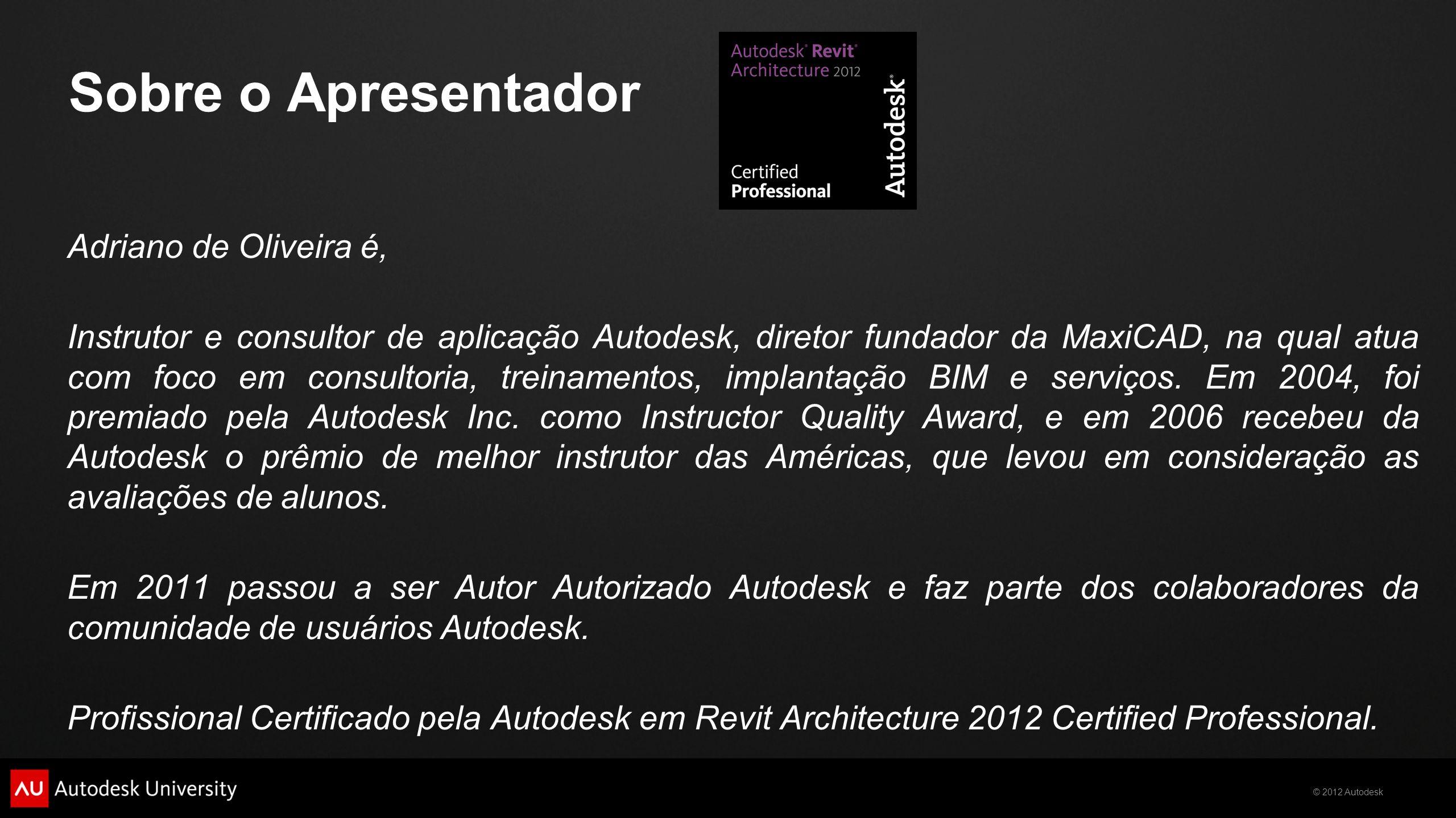 © 2012 Autodesk Sobre o Apresentador Adriano de Oliveira é, Instrutor e consultor de aplicação Autodesk, diretor fundador da MaxiCAD, na qual atua com