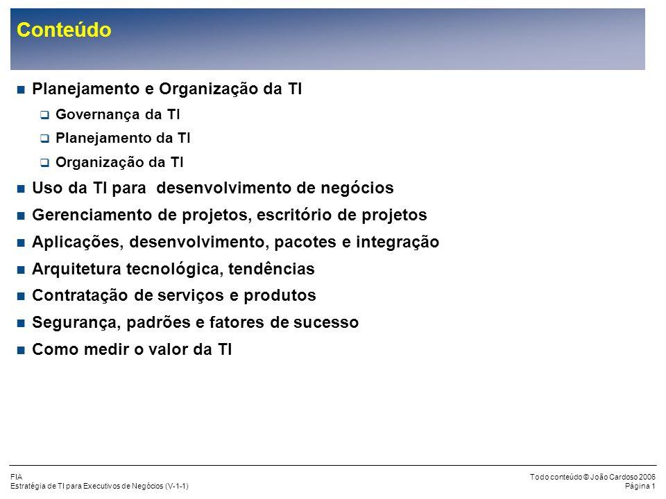 FIA Estratégia de TI para Executivos de Negócios (V-1-1) Todo conteúdo © João Cardoso 2006 Página 21 Planejamento da TI (cont.) Metodologia de Alinhamento Estratégico (cont.) Desenho da Estratégia de TI Definição da Arquitetura de TI Plano de Ação e Organização Fase 1 Situação Atual e Requerimentos Fase 2 Estratégia de TI Fase 3 Arquitetura de TI Fase 6 Organização Fase 4 Composição da arquitetura 1.Funções de TI, seus papéis e responsabilida- des 2.Estrutura Organizacional de TI 3.Programa de Comunicação e Obtenção do Comprometi- mento Fase 5 Plano de Ação 1.Desempenho atual da TI e sua contribuição aos negócios 2.Ambiente e Estratégia de Negócios e Tecnologia 3.Requerimentos de Negócios e de TI 4.Situação atual da TI 1.Processos de negócios e direcionamentos de TI 2.Direcionamentos para os objetivos de controle 3.Visão da Estratégia de TI 1.Padrões da Arquitetura 2.Direcionamento de Tecnologia 3.Objetos da Arquitetura 4.Plano Estratégico de Tecnologia 1.Critérios de Avaliação e Seleção dos Objetos 2.Especificações da Arquitetura de TI 3.Pré-seleção dos Objetos da Arquitetura de TI 1.Planos táticos de TI 2.Normativas de planejamento estratégico de TI 3.Processo de Planejamento Estratégico de TI 4.Processo de acompanhament o de tendências e regulamentos 5.Plano de Ação e Investimentos