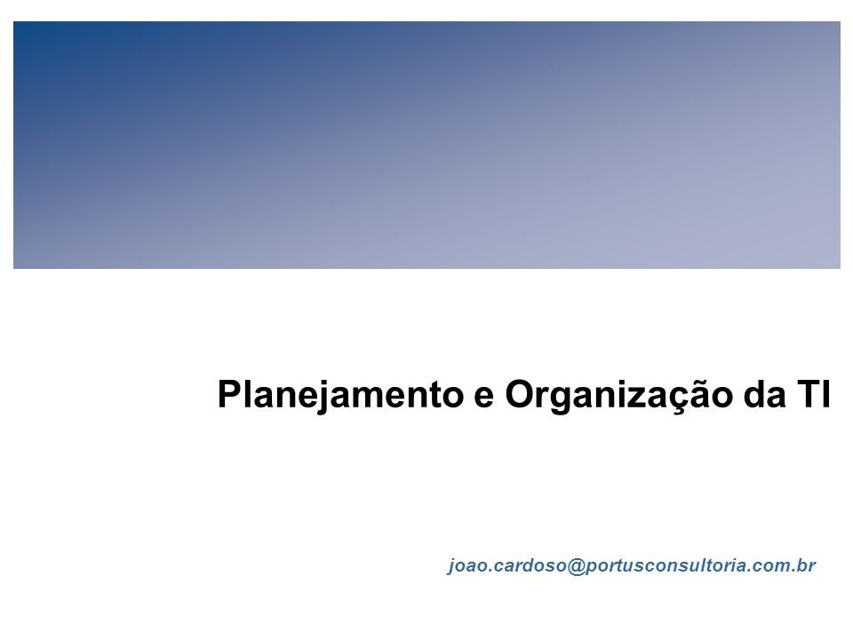 FIA Estratégia de TI para Executivos de Negócios (V-1-1) Todo conteúdo © João Cardoso 2006 Página 22 Planejamento da TI (cont.) Produtos Os produtos do Planejamento da TI deverão ser estratégicos prevendo um horizonte de 3 a 5 anos.