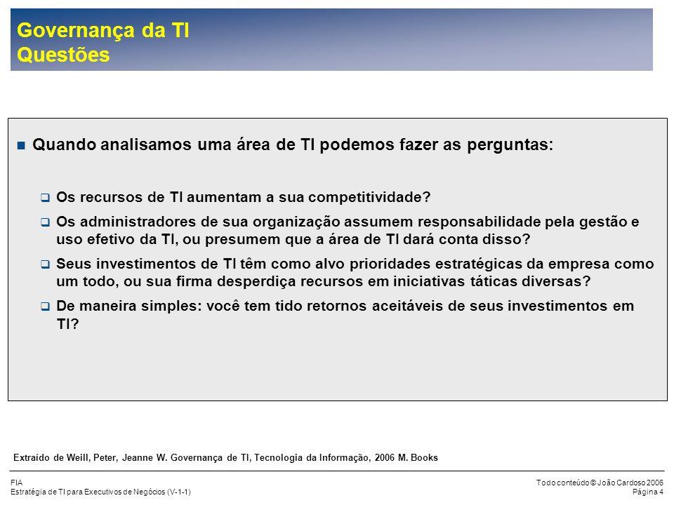 FIA Estratégia de TI para Executivos de Negócios (V-1-1) Todo conteúdo © João Cardoso 2006 Página 24 Planejamento da TI (cont.) Estratégia dos Investimentos em TI Tipo do Investimento Valor Métricas / Método de Avaliação Perfil do Risco Informações dos Negócios Estratégia de suprimento Principal Competência da TI Infra-estrutura Eficiência dos Processos da TI ROA (Returm on Assets),Custos Unitários, Níveis de Serviço, TCO (Toral Cost of Ownership), Benchmarks Médio Planejamento dos Negócios Menor TCO e Alta Confiabilidade Processos e Gerenciamento de Fornecedores Externos Aplicações de Utilidade Reduzir Custos ROI (Return of Investments), Custos Unitários, TCO, Benchmarks com Empresas Pares Baixo Planejamento dos Negócios Menor TCO e Alta Confiabilidade Maximizar as Economias de Escala e Gerenciamento de fornecedores Externos Aplicações de Melhoria Reduzir Custos Diretos, Produtividade, Vantagem Competitiva ROA, ROI, Benchmarks com Empresas Pares, Análise Financeira, Mudanças Implementadas Médio Planejamento dos Negócios Orientado para Aquisições e Preservação do Conhecimento em Casa Conhecimento dos Negócios e da TI Aplicações de Fronteira Novas Receitas, Estrutura de Custos, Sustentação da Vantagem Competitiva ROI, Prontidão, Revisão financeira, Inovação Alto Estratégia de Negócios Fornecedores Externos e Desenvolvimento Avançado em Casa Gerenciamento e Integração de Fornecedores Externos