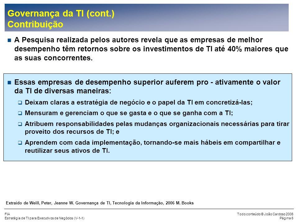 FIA Estratégia de TI para Executivos de Negócios (V-1-1) Todo conteúdo © João Cardoso 2006 Página 16 Planejamento da TI (cont.) Objetivos (cont.) Uma visão integrada desde a identificação das necessidades dos negócios até a definição dos projetos de TI, conforme figura abaixo: ESTRATÉGIA DE NEGÓCIOS Identificação e Avaliação ESTRATÉGIA DE TI Desenvolvimento e Justificação Estratégia de Arquitetura de Tecnologia Projetos de Negócios Fatores Chave de Sucesso Estratégia Operacional Organização Pessoas & Cultura Processos Métricas Estratégia de Negócios Missão Objetivos Metas Elaboração e Justificativa dos Projetos de TI Estratégia de Informação Sistemas de Negócios Dados e Informações Aplicações Implementações Estratégia de Gerenciamento de TI Organização Pessoas e Habilidades Políticas Processos Padrões e Métodos Terceirização Avaliação da TI Atual