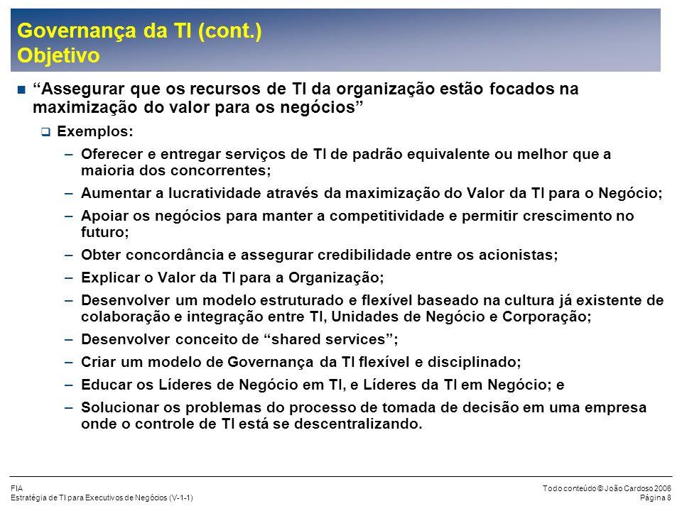 FIA Estratégia de TI para Executivos de Negócios (V-1-1) Todo conteúdo © João Cardoso 2006 Página 8 Governança da TI (cont.) Objetivo Assegurar que os recursos de TI da organização estão focados na maximização do valor para os negócios Exemplos: –Oferecer e entregar serviços de TI de padrão equivalente ou melhor que a maioria dos concorrentes; –Aumentar a lucratividade através da maximização do Valor da TI para o Negócio; –Apoiar os negócios para manter a competitividade e permitir crescimento no futuro; –Obter concordância e assegurar credibilidade entre os acionistas; –Explicar o Valor da TI para a Organização; –Desenvolver um modelo estruturado e flexível baseado na cultura já existente de colaboração e integração entre TI, Unidades de Negócio e Corporação; –Desenvolver conceito de shared services; –Criar um modelo de Governança da TI flexível e disciplinado; –Educar os Líderes de Negócio em TI, e Líderes da TI em Negócio; e –Solucionar os problemas do processo de tomada de decisão em uma empresa onde o controle de TI está se descentralizando.