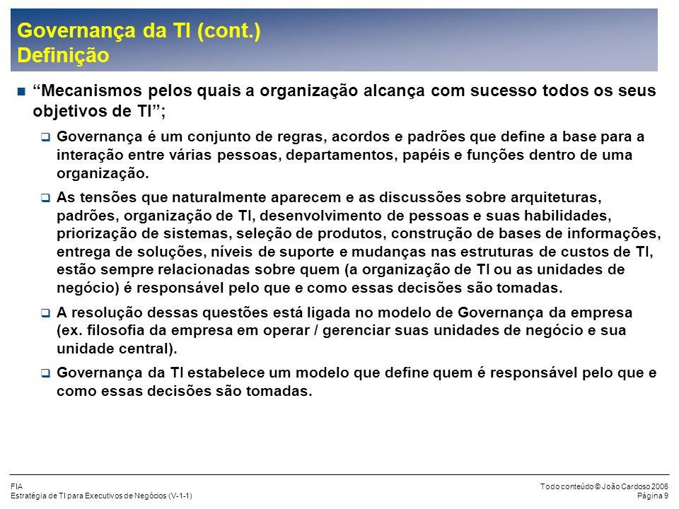 FIA Estratégia de TI para Executivos de Negócios (V-1-1) Todo conteúdo © João Cardoso 2006 Página 39 Uso da TI para o Desenvolvimento dos Negócios (cont.) Exemplo da Contribuição da TI para os Imperativos dos Negócios Imperativo dos Negócios Tendências dos Negócios que viabilizam o Imperativo Exemplos de contribuição da TI Ganhar agilidade Operação 24 x 7 Operação na velocidade da Internet Empresa com latência zero Comércio colaborativo Integração eletrônica Workflow Gerência do conhecimento Falta de capacitações Economia baseada no capital intelectual Customização em massa Gerenciamento do conhecimento CRM Melhoria da Qualidade Expectativa de zero defeitos Competição global Crescente exposição a responsabilidades Monitoramento dos serviços Controle estatístico dos processos Sistemas de garantia Redução de custos Transparência de preços Mudança de poder para o comprador Global sourcing CAD/CAM Customer self-service Supply chain management