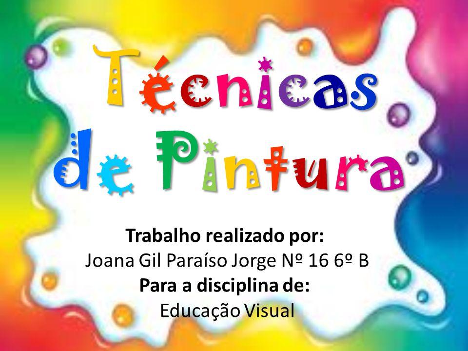 Técnicas de Pintura Trabalho realizado por: Joana Gil Paraíso Jorge Nº 16 6º B Para a disciplina de: Educação Visual