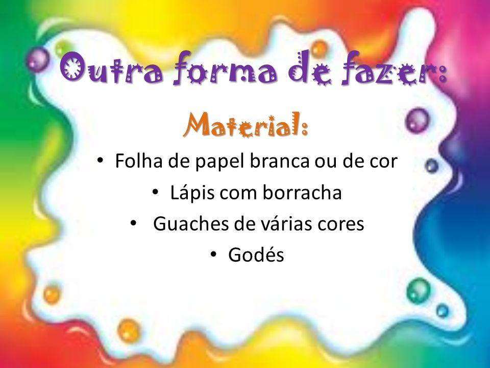 Outra forma de fazer: Material: Folha de papel branca ou de cor Lápis com borracha Guaches de várias cores Godés