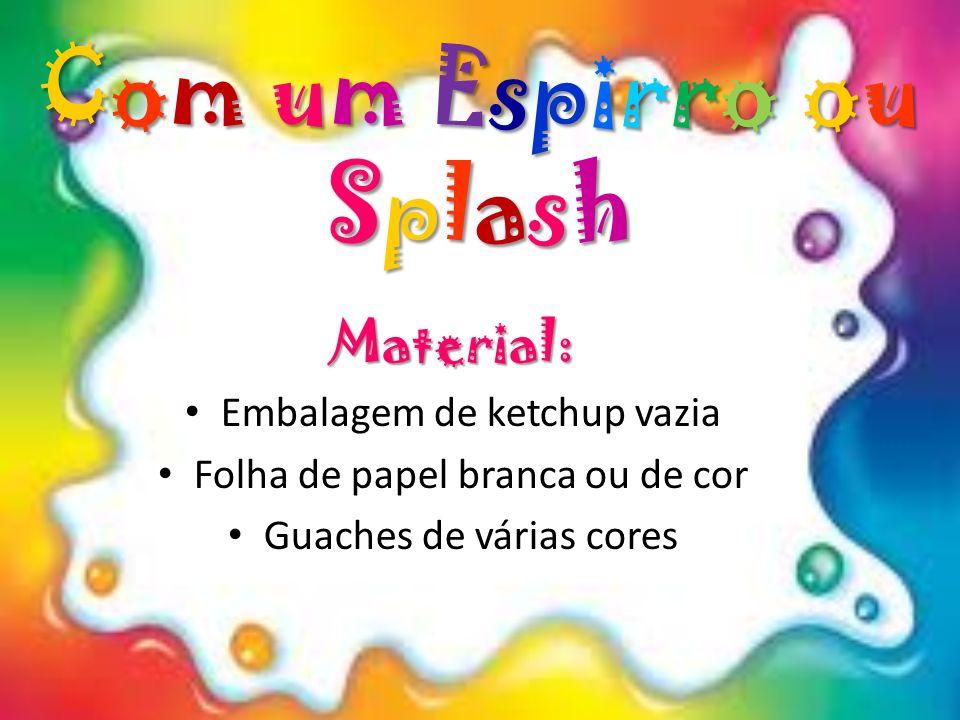 Material: Embalagem de ketchup vazia Folha de papel branca ou de cor Guaches de várias cores Com um Espirro ou Splash