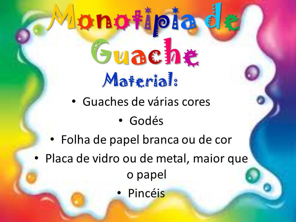 Monotipia de Guache Material: Guaches de várias cores Godés Folha de papel branca ou de cor Placa de vidro ou de metal, maior que o papel Pincéis