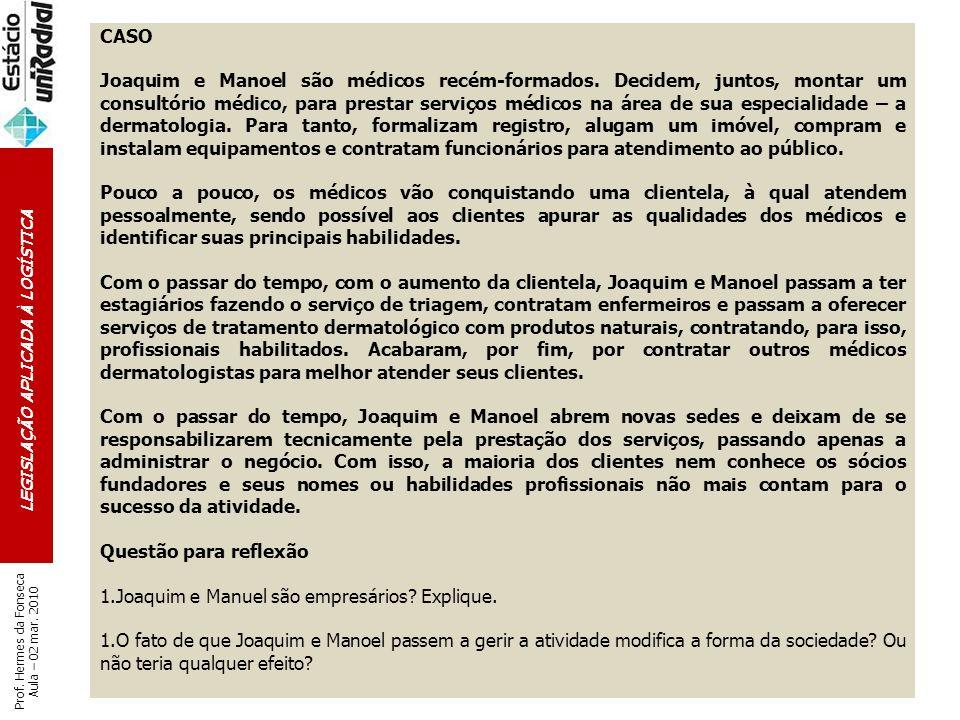LEGISLAÇÃO APLICADA À LOGÍSTICA Prof. Hermes da Fonseca Aula – 02 mar. 2010 CASO Joaquim e Manoel são médicos recém-formados. Decidem, juntos, montar