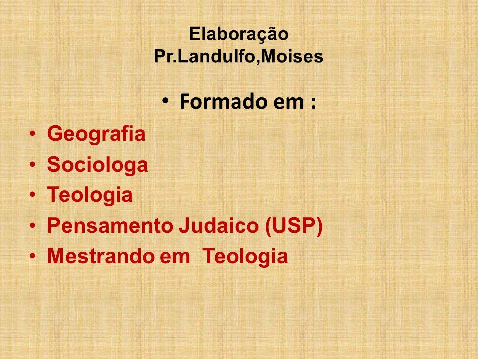Elaboração Pr.Landulfo,Moises Formado em : Geografia Sociologa Teologia Pensamento Judaico (USP) Mestrando em Teologia