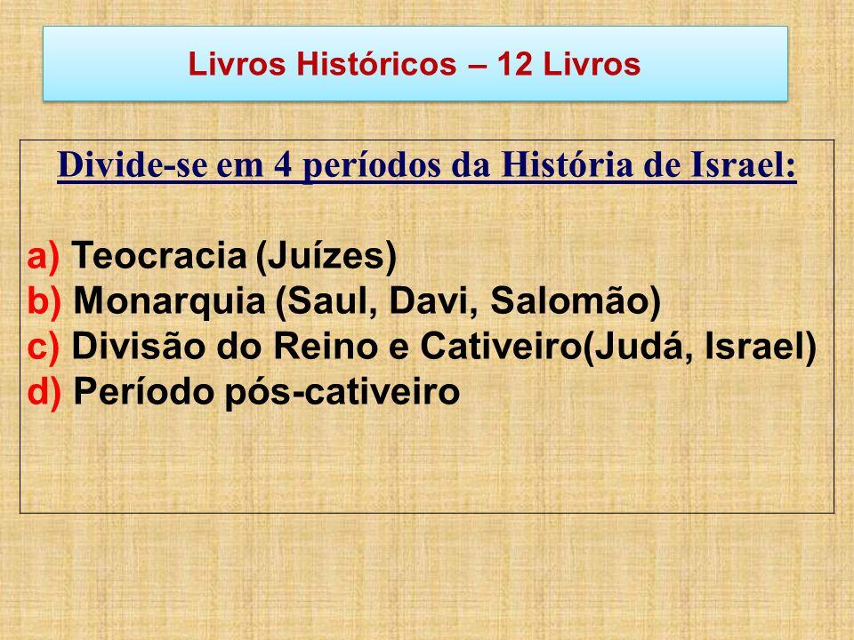 Livros Históricos – 12 Livros Divide-se em 4 períodos da História de Israel: a) Teocracia (Juízes) b) Monarquia (Saul, Davi, Salomão) c) Divisão do Re
