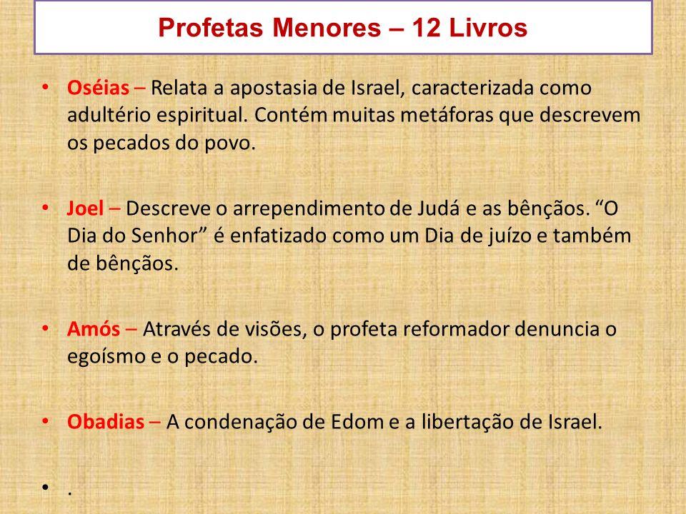 Profetas Menores – 12 Livros Oséias – Relata a apostasia de Israel, caracterizada como adultério espiritual. Contém muitas metáforas que descrevem os