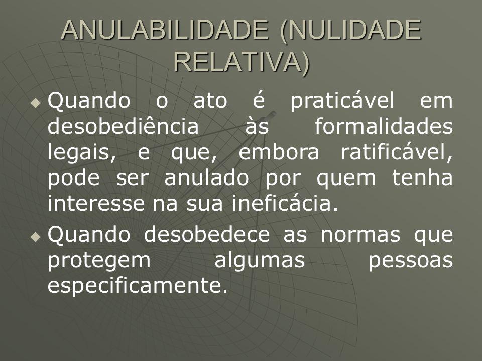 ANULABILIDADE (NULIDADE RELATIVA) Quando o ato é praticável em desobediência às formalidades legais, e que, embora ratificável, pode ser anulado por q