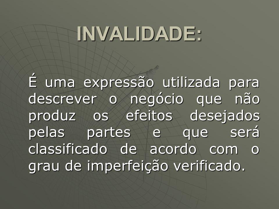 INVALIDADE: É uma expressão utilizada para descrever o negócio que não produz os efeitos desejados pelas partes e que será classificado de acordo com