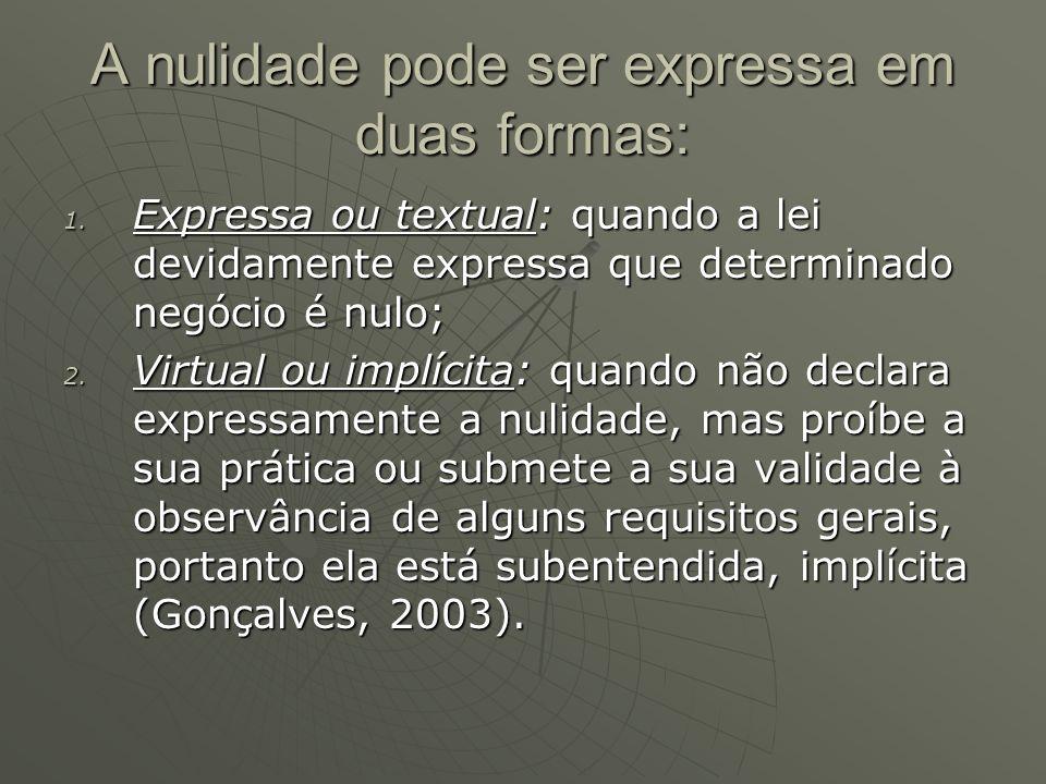 A nulidade pode ser expressa em duas formas: 1. Expressa ou textual: quando a lei devidamente expressa que determinado negócio é nulo; 2. Virtual ou i