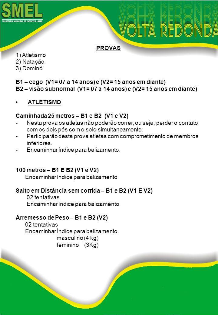 PROVAS 1) Atletismo 2) Natação 3) Dominó B1 – cego (V1= 07 a 14 anos) e (V2= 15 anos em diante) B2 – visão subnormal (V1= 07 a 14 anos) e (V2= 15 anos