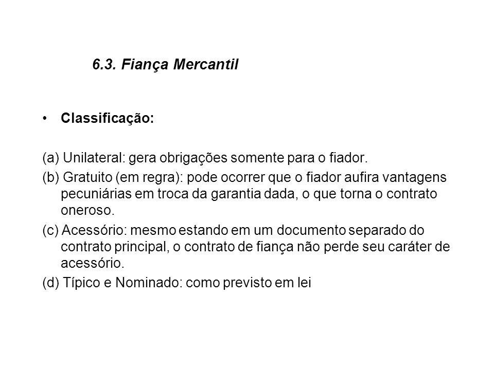 6.3. Fiança Mercantil Classificação: (a) Unilateral: gera obrigações somente para o fiador. (b) Gratuito (em regra): pode ocorrer que o fiador aufira