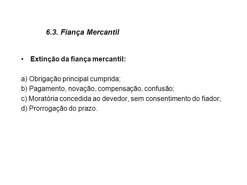 6.3. Fiança Mercantil Extinção da fiança mercantil: a) Obrigação principal cumprida; b) Pagamento, novação, compensação, confusão; c) Moratória conced