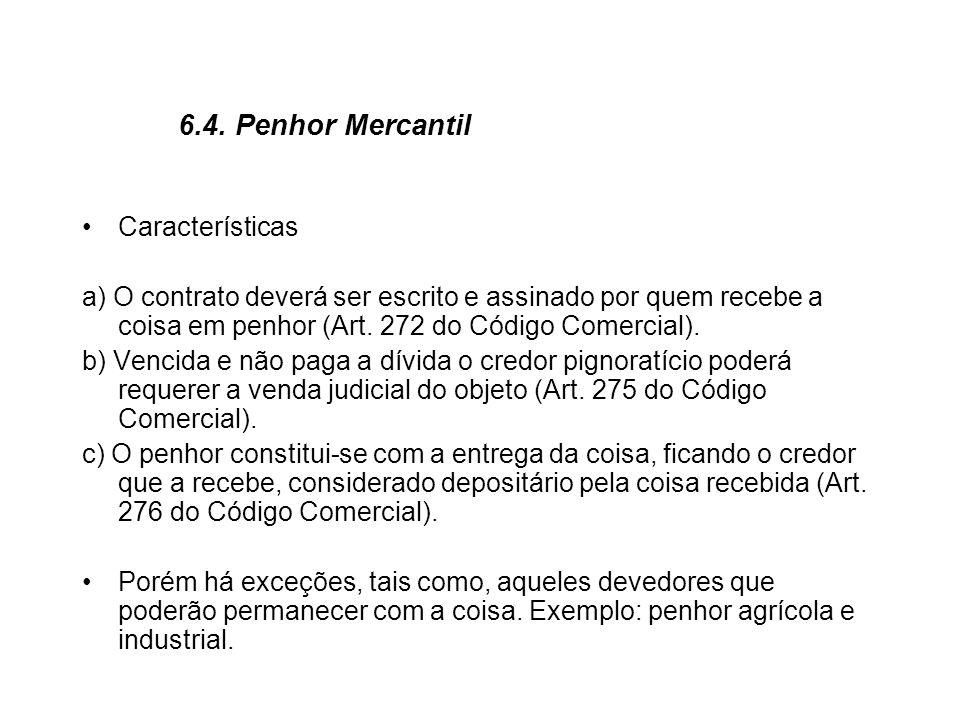 6.4. Penhor Mercantil Características a) O contrato deverá ser escrito e assinado por quem recebe a coisa em penhor (Art. 272 do Código Comercial). b)