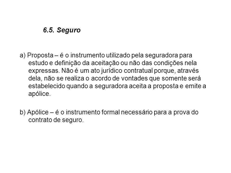 6.5. Seguro a) Proposta – é o instrumento utilizado pela seguradora para estudo e definição da aceitação ou não das condições nela expressas. Não é um