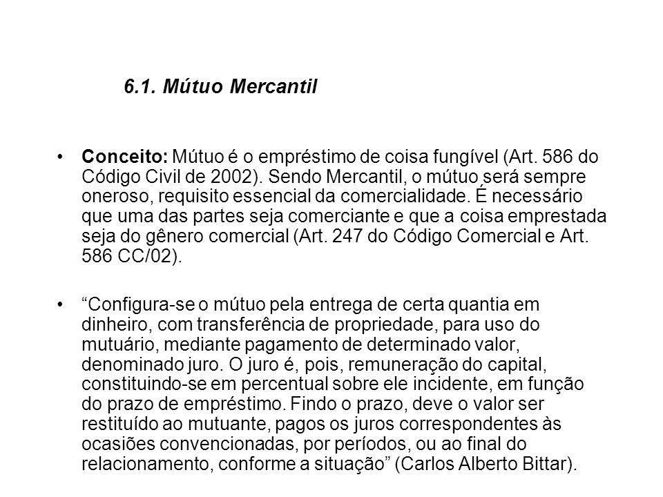 6.1. Mútuo Mercantil Conceito: Mútuo é o empréstimo de coisa fungível (Art. 586 do Código Civil de 2002). Sendo Mercantil, o mútuo será sempre oneroso