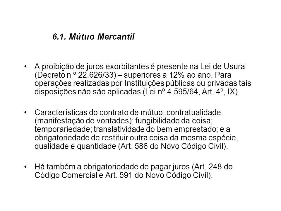 6.1. Mútuo Mercantil A proibição de juros exorbitantes é presente na Lei de Usura (Decreto n º 22.626/33) – superiores a 12% ao ano. Para operações re