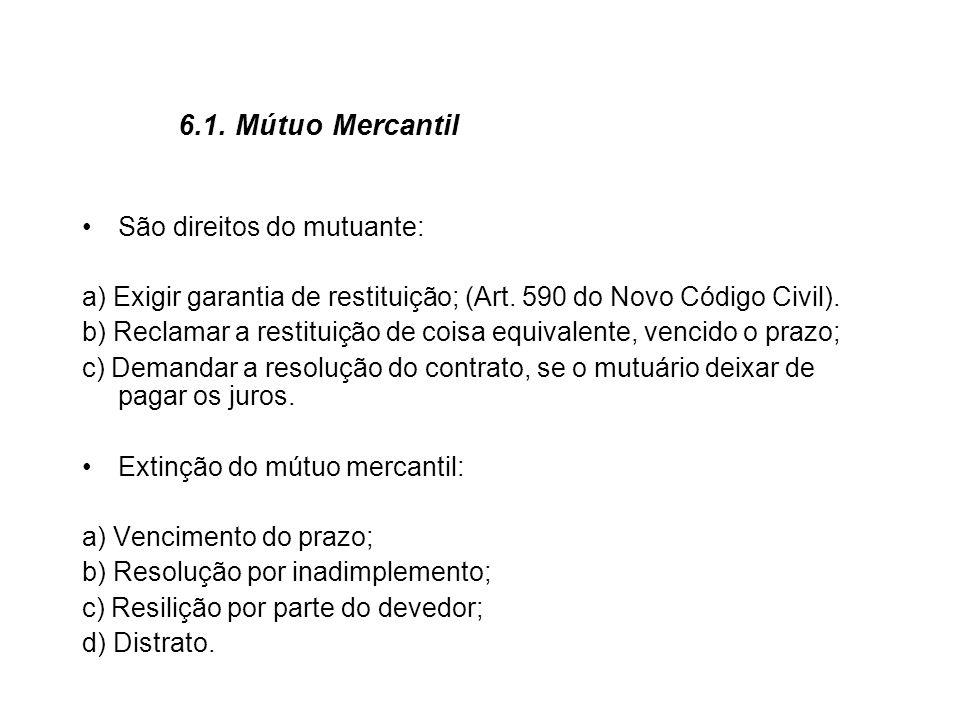 6.1. Mútuo Mercantil São direitos do mutuante: a) Exigir garantia de restituição; (Art. 590 do Novo Código Civil). b) Reclamar a restituição de coisa