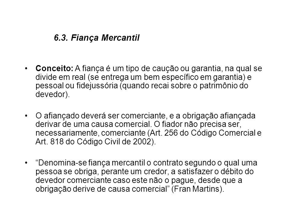 6.3. Fiança Mercantil Conceito: A fiança é um tipo de caução ou garantia, na qual se divide em real (se entrega um bem específico em garantia) e pesso