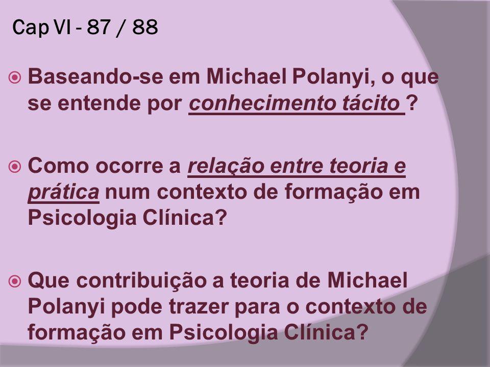Cap VI - 87 / 88 Baseando-se em Michael Polanyi, o que se entende por conhecimento tácito ? Como ocorre a relação entre teoria e prática num contexto