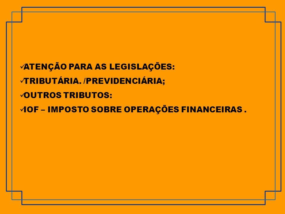 ATENÇÃO PARA AS LEGISLAÇÕES: TRIBUTÁRIA. /PREVIDENCIÁRIA; OUTROS TRIBUTOS: IOF – IMPOSTO SOBRE OPERAÇÕES FINANCEIRAS.