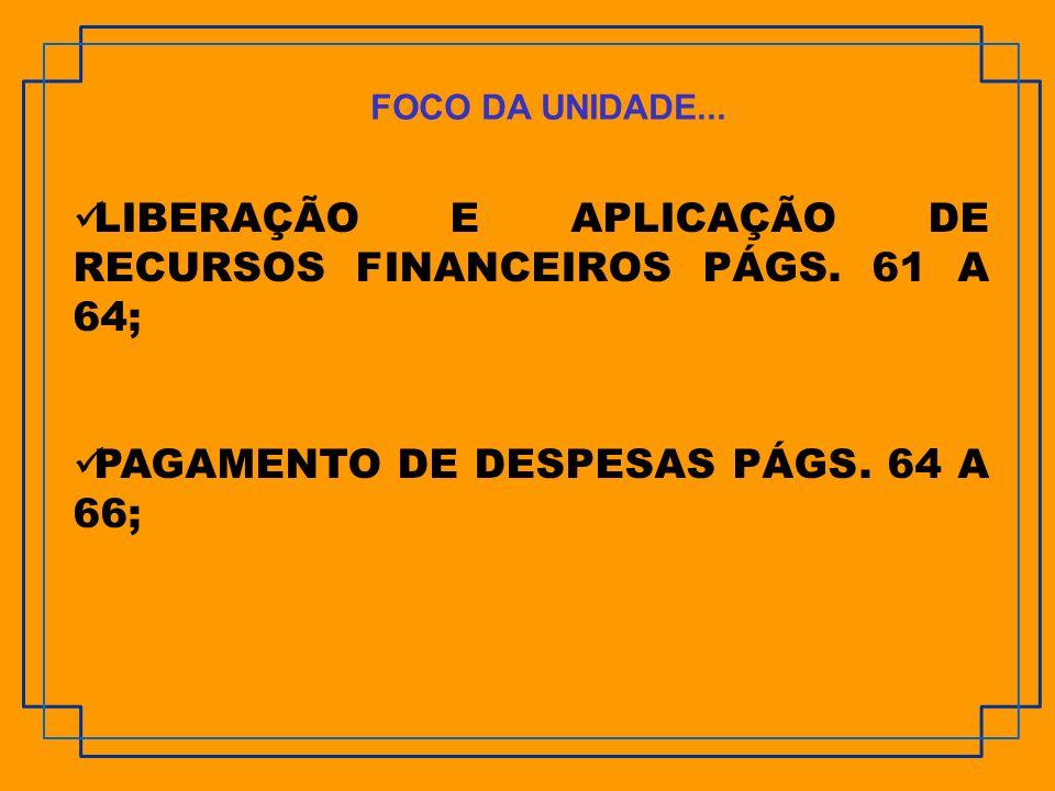 LIBERAÇÃO E APLICAÇÃO DE RECURSOS FINANCEIROS PÁGS. 61 A 64; PAGAMENTO DE DESPESAS PÁGS. 64 A 66; FOCO DA UNIDADE...