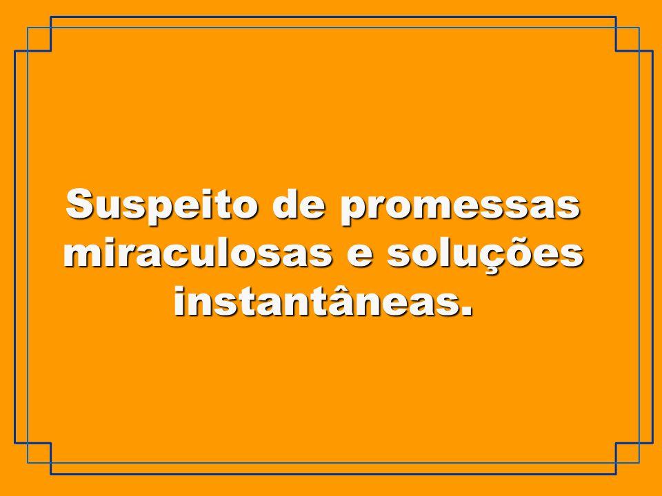 Suspeito de promessas miraculosas e soluções instantâneas.