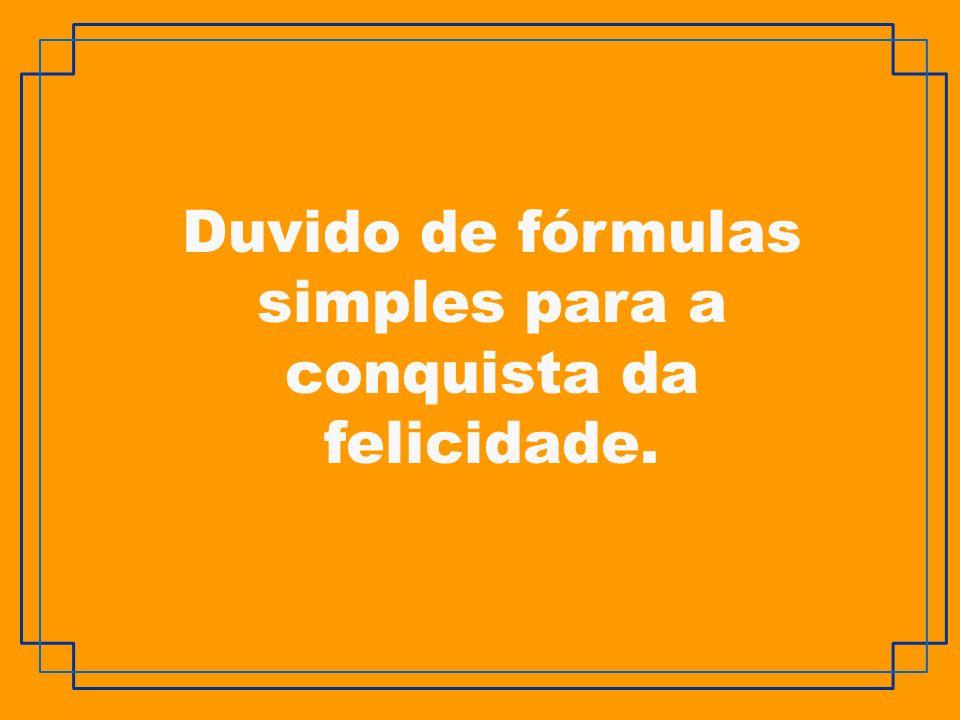 Duvido de fórmulas simples para a conquista da felicidade.