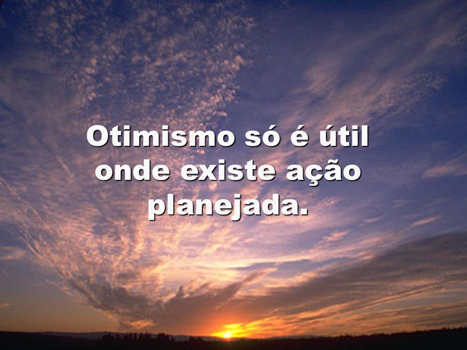 Otimismo só é útil onde existe ação planejada.