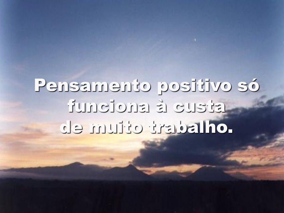 Pensamento positivo só funciona à custa de muito trabalho.