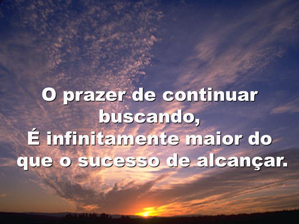 O prazer de continuar buscando, É infinitamente maior do que o sucesso de alcançar. que o sucesso de alcançar.