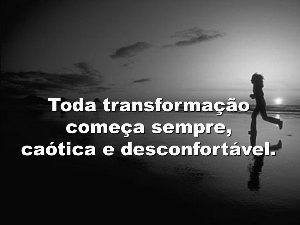 Toda transformação começa sempre, caótica e desconfortável.