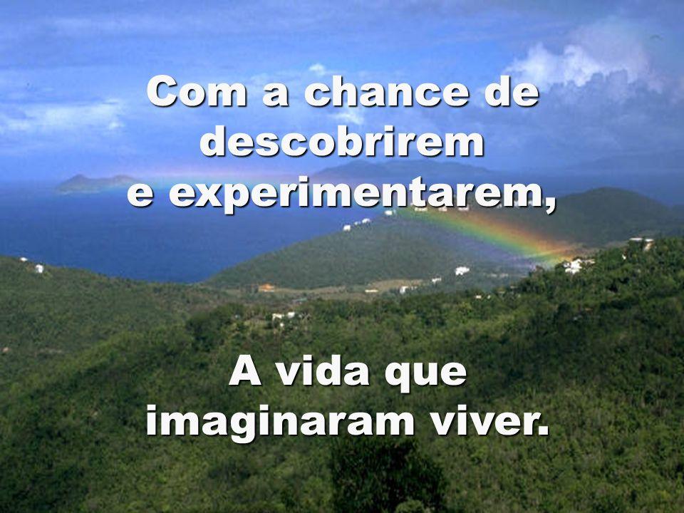 Com a chance de descobrirem e experimentarem, A vida que imaginaram viver.