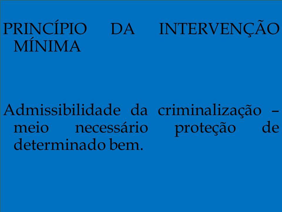 PRINCÍPIO DA INTERVENÇÃO MÍNIMA Admissibilidade da criminalização – meio necessário proteção de determinado bem.